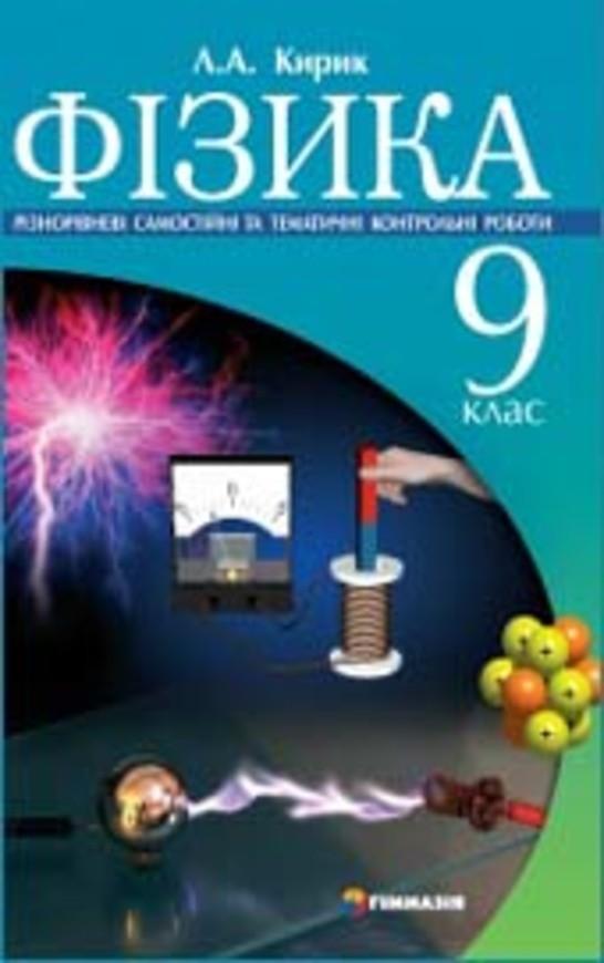 Фізика 9 клас. Різнорівневі самостійні та тематичні контрольні роботи Кирик Л.А.